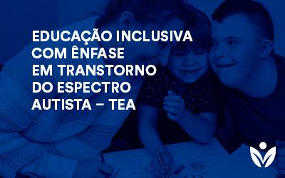 POS-GRADUAÇÃO EM EDUCAÇÃO INCLUSIVA COM ÊNFASE EM TRANSTORNO DO ESPECTRO AUTISTA– TEA
